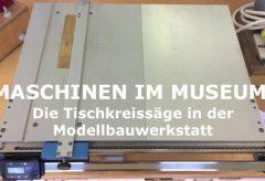 Maschinen im Museum – Die Tischkreissäge in der Modellbauwerkstatt